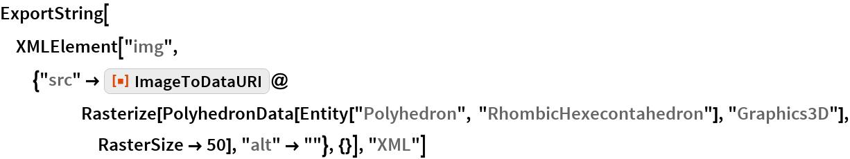 """ExportString[  XMLElement[   """"img"""", {""""src"""" -> ResourceFunction[""""ImageToDataURI""""]@      Rasterize[       PolyhedronData[Entity[""""Polyhedron"""", """"RhombicHexecontahedron""""], """"Graphics3D""""], RasterSize -> 50], """"alt"""" -> """"""""}, {}], """"XML""""]"""
