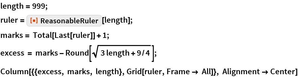 "length = 999; ruler = ResourceFunction[""ReasonableRuler""][length]; marks = Total[Last[ruler]] + 1; excess = marks - Round[Sqrt[3 length + 9/4]]; Column[{{excess, marks, length}, Grid[ruler, Frame -> All]}, Alignment -> Center]"