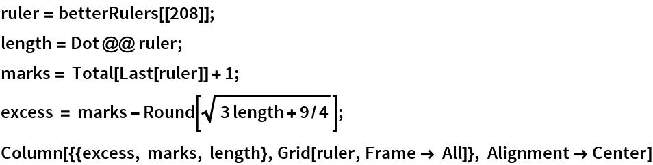 ruler = betterRulers[[208]]; length = Dot @@ ruler; marks = Total[Last[ruler]] + 1; excess = marks - Round[Sqrt[3 length + 9/4]]; Column[{{excess, marks, length}, Grid[ruler, Frame -> All]}, Alignment -> Center]