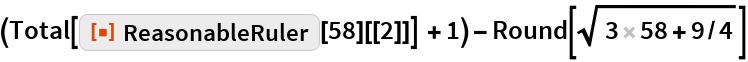"""(Total[ResourceFunction[""""ReasonableRuler""""][58][[2]]] + 1) - Round[Sqrt[3 58 + 9/4]]"""