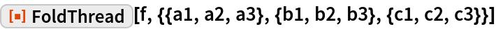 """ResourceFunction[  """"FoldThread""""][f, {{a1, a2, a3}, {b1, b2, b3}, {c1, c2, c3}}]"""