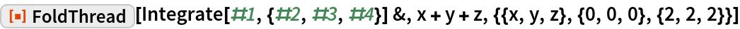 "ResourceFunction[""FoldThread""][Integrate[#1, {#2, #3, #4}] &, x + y + z, {{x, y, z}, {0, 0, 0}, {2, 2, 2}}]"