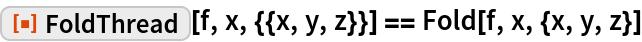 """ResourceFunction[""""FoldThread""""][f, x, {{x, y, z}}] == Fold[f, x, {x, y, z}]"""