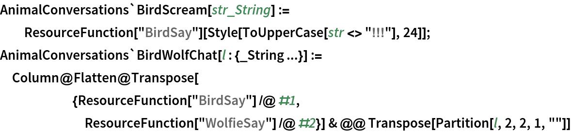 "AnimalConversations`BirdScream[str_String] := ResourceFunction[""BirdSay""][Style[ToUpperCase[str <> ""!!!""], 24]]; AnimalConversations`BirdWolfChat[l : {_String ...}] := Column@Flatten@Transpose[       {ResourceFunction[""BirdSay""] /@ #1,        ResourceFunction[""WolfieSay""] /@ #2}] & @@ Transpose[Partition[l, 2, 2, 1, """"]]"
