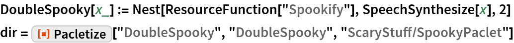 """DoubleSpooky[x_] := Nest[ResourceFunction[""""Spookify""""], SpeechSynthesize[x], 2] dir = ResourceFunction[""""Pacletize""""][""""DoubleSpooky"""", """"DoubleSpooky"""", """"ScaryStuff/SpookyPaclet""""]"""