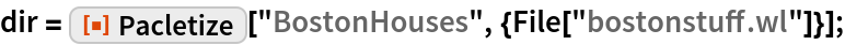 "dir = ResourceFunction[""Pacletize""][    ""BostonHouses"", {File[""bostonstuff.wl""]}];"