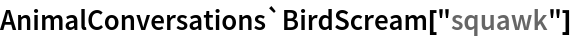 "AnimalConversations`BirdScream[""squawk""]"