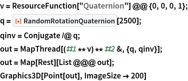 "v = ResourceFunction[""Quaternion""] @@ {0, 0, 0, 1}; q = ResourceFunction[""RandomRotationQuaternion""][2500]; qinv = Conjugate /@ q; out = MapThread[(#1 ** v) ** #2 &, {q, qinv}]; out = Map[Rest][List @@@ out]; Graphics3D[Point[out], ImageSize -> 200]"