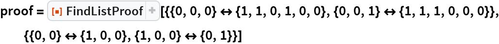 """proof = ResourceFunction[   """"FindListProof""""][{{0, 0, 0} <-> {1, 1, 0, 1, 0, 0}, {0, 0, 1} <-> {1, 1, 1, 0, 0, 0}}, {{0, 0} <-> {1, 0, 0}, {1, 0, 0} <-> {0, 1}}]"""