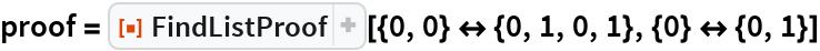 """proof = ResourceFunction[   """"FindListProof""""][{0, 0} <-> {0, 1, 0, 1}, {0} <-> {0, 1}]"""