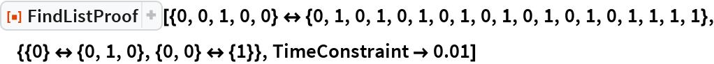 "ResourceFunction[  ""FindListProof""][{0, 0, 1, 0, 0} <-> {0, 1, 0, 1, 0, 1, 0, 1, 0, 1, 0, 1, 0, 1, 0, 1, 1, 1, 1}, {{0} <-> {0, 1, 0}, {0, 0} <-> {1}}, TimeConstraint -> 0.01]"