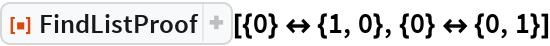 """ResourceFunction[""""FindListProof""""][{0} <-> {1, 0}, {0} <-> {0, 1}]"""