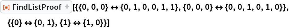 """ResourceFunction[  """"FindListProof""""][{{0, 0, 0} <-> {0, 1, 0, 0, 1, 1}, {0, 0, 0} <-> {0,      0, 1, 0, 1, 0}}, {{0} <-> {0, 1}, {1} <-> {1, 0}}]"""