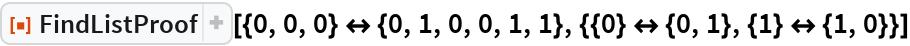"""ResourceFunction[  """"FindListProof""""][{0, 0, 0} <-> {0, 1, 0, 0, 1, 1}, {{0} <-> {0, 1}, {1} <-> {1, 0}}]"""
