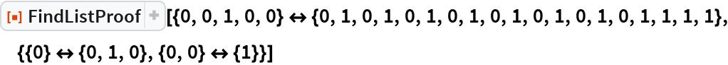 """ResourceFunction[  """"FindListProof""""][{0, 0, 1, 0, 0} <-> {0, 1, 0, 1, 0, 1, 0, 1, 0, 1, 0, 1, 0, 1, 0, 1, 1, 1, 1}, {{0} <-> {0, 1, 0}, {0, 0} <-> {1}}]"""