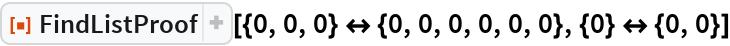 """ResourceFunction[  """"FindListProof""""][{0, 0, 0} <-> {0, 0, 0, 0, 0, 0}, {0} <-> {0, 0}]"""