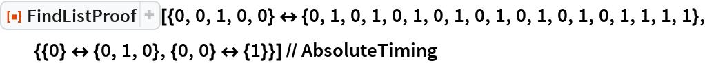 "ResourceFunction[   ""FindListProof""][{0, 0, 1, 0, 0} <-> {0, 1, 0, 1, 0, 1, 0, 1, 0, 1, 0, 1, 0, 1, 0, 1, 1, 1, 1}, {{0} <-> {0, 1, 0}, {0, 0} <-> {1}}] // AbsoluteTiming"
