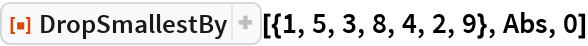 """ResourceFunction[""""DropSmallestBy""""][{1, 5, 3, 8, 4, 2, 9}, Abs, 0]"""