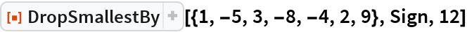 """ResourceFunction[""""DropSmallestBy""""][{1, -5, 3, -8, -4, 2, 9}, Sign, 12]"""