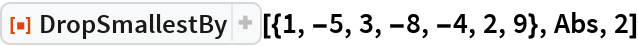 """ResourceFunction[""""DropSmallestBy""""][{1, -5, 3, -8, -4, 2, 9}, Abs, 2]"""