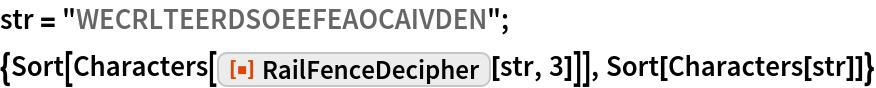 """str = """"WECRLTEERDSOEEFEAOCAIVDEN""""; {Sort[Characters[ResourceFunction[""""RailFenceDecipher""""][str, 3]]], Sort[Characters[str]]}"""
