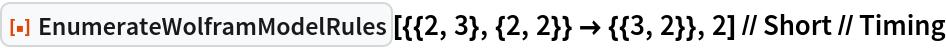"ResourceFunction[    ""EnumerateWolframModelRules""][{{2, 3}, {2, 2}} -> {{3, 2}}, 2] // Short // Timing"