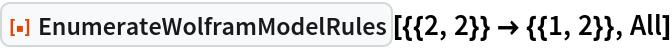 "ResourceFunction[  ""EnumerateWolframModelRules""][{{2, 2}} -> {{1, 2}}, All]"