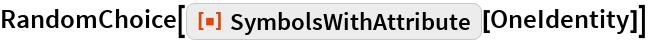 "RandomChoice[ResourceFunction[""SymbolsWithAttribute""][OneIdentity]]"