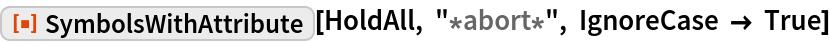 "ResourceFunction[""SymbolsWithAttribute""][HoldAll, ""*abort*"", IgnoreCase -> True]"