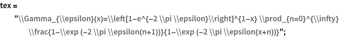 """tex = """"\\Gamma_{\\epsilon}(x)=\\left[1-e^{-2 \\pi \ \\epsilon}\\right]^{1-x} \\prod_{n=0}^{\\infty} \\frac{1-\\exp (-2 \ \\pi \\epsilon(n+1))}{1-\\exp (-2 \\pi \\epsilon(x+n))}"""";"""