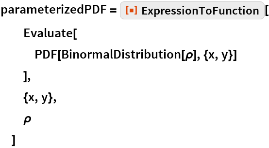 "parameterizedPDF = ResourceFunction[""ExpressionToFunction""][   Evaluate[    PDF[BinormalDistribution[\[Rho]], {x, y}]    ],   {x, y},   \[Rho]   ]"