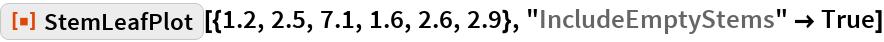 "ResourceFunction[""StemLeafPlot""][{1.2, 2.5, 7.1, 1.6, 2.6, 2.9}, ""IncludeEmptyStems"" -> True]"