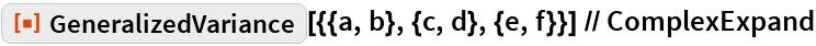 """ResourceFunction[   """"GeneralizedVariance""""][{{a, b}, {c, d}, {e, f}}] // ComplexExpand"""