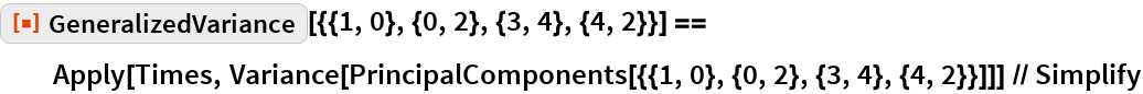 """ResourceFunction[    """"GeneralizedVariance""""][{{1, 0}, {0, 2}, {3, 4}, {4, 2}}] == Apply[Times, Variance[     PrincipalComponents[{{1, 0}, {0, 2}, {3, 4}, {4, 2}}]]] // Simplify"""