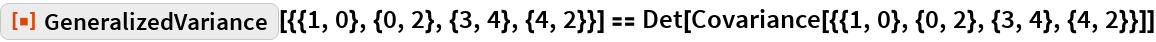 "ResourceFunction[   ""GeneralizedVariance""][{{1, 0}, {0, 2}, {3, 4}, {4, 2}}] == Det[Covariance[{{1, 0}, {0, 2}, {3, 4}, {4, 2}}]]"
