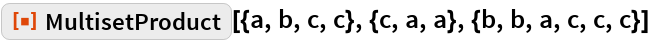 "ResourceFunction[  ""MultisetProduct""][{a, b, c, c}, {c, a, a}, {b, b, a, c, c, c}]"