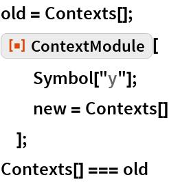 "old = Contexts[]; ResourceFunction[""ContextModule""][   Symbol[""y""];   new = Contexts[]   ]; Contexts[] === old"