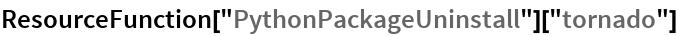 "ResourceFunction[""PythonPackageUninstall""][""tornado""]"