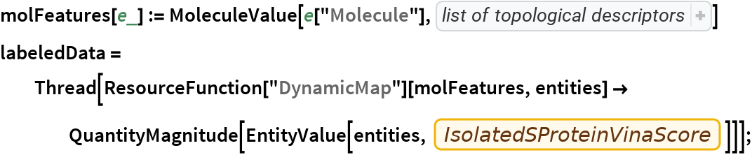 """molFeatures[e_] := MoleculeValue[e[""""Molecule""""], {   """"AliphaticCarbocycleCount"""", """"AliphaticHeterocycleCount"""", """"AliphaticRingCount"""", """"AmideBondCount"""", """"AromaticCarbocycleCount"""", """"AromaticHeterocycleCount"""", """"AromaticRingCount"""", """"BridgeheadAtomCount"""", """"Chi0n"""", """"Chi0v"""", """"Chi1n"""", """"Chi1v"""", """"Chi2n"""",     """"Chi2v"""", """"Chi3n"""", """"Chi3v"""", """"Chi4n"""", """"Chi4v"""", """"CrippenClogP"""", """"CrippenMR"""", """"DegreeOfUnsaturation"""", """"FractionCarbonSP3"""", """"HBondAcceptorCount"""", """"HBondDonorCount"""", """"HeteroatomCount"""", """"HeterocycleCount"""", """"Kappa1"""", """"Kappa2"""", """"Kappa3"""", """"KierHallAlphaShape"""", """"LabuteApproximateSurfaceArea"""", """"LipinskiHBondAcceptorCount"""", """"LipinskiHBondDonorCount"""", """"RingCount"""", """"RotatableBondCount"""", """"SaturatedCarbocycleCount"""", """"SaturatedHeterocycleCount"""", """"SaturatedRingCount"""", """"SpiroAtomCount"""", """"StereocenterCount"""", """"SyntheticAccessibilityScore"""", """"UnspecifiedStereocenterCount""""}] labeledData = Thread[ResourceFunction[""""DynamicMap""""][molFeatures, entities] -> QuantityMagnitude[      EntityValue[entities, EntityProperty[""""SWEETLEAD"""", """"IsolatedSProteinVinaScore""""]]]];"""