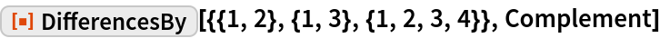 """ResourceFunction[  """"DifferencesBy""""][{{1, 2}, {1, 3}, {1, 2, 3, 4}}, Complement]"""