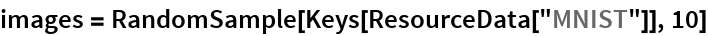 "images = RandomSample[Keys[ResourceData[""MNIST""]], 10]"