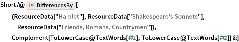 "Short /@ ResourceFunction[""DifferencesBy""][   {ResourceData[""Hamlet""], ResourceData[""Shakespeare's Sonnets""], ResourceData[""Friends, Romans, Countrymen""]},   Complement[ToLowerCase@TextWords[#1], ToLowerCase@TextWords[#2]] &]"