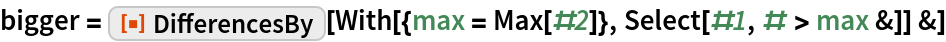 """bigger = ResourceFunction[""""DifferencesBy""""][   With[{max = Max[#2]}, Select[#1, # > max &]] &]"""
