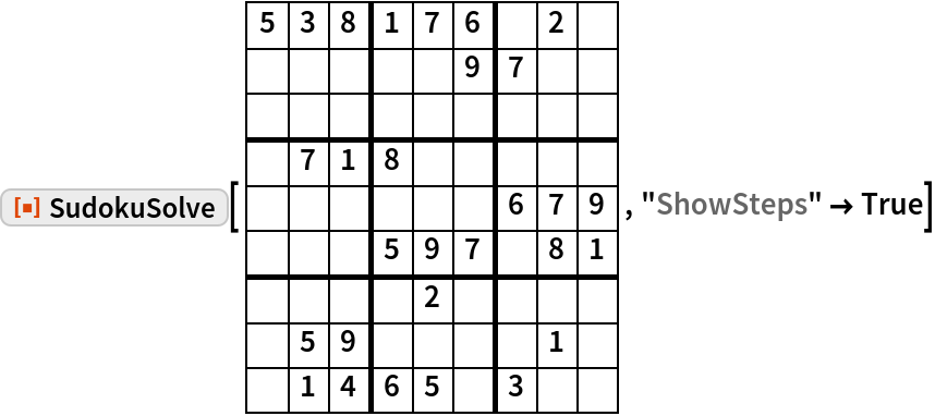 "ResourceFunction[""SudokuSolve""][{   {5, 3, 8, 1, 7, 6,  , 2,  },   { ,  ,  ,  ,  , 9, 7,  ,  },   { ,  ,  ,  ,  ,  ,  ,  ,  },   { , 7, 1, 8,  ,  ,  ,  ,  },   { ,  ,  ,  ,  ,  , 6, 7, 9},   { ,  ,  , 5, 9, 7,  , 8, 1},   { ,  ,  ,  , 2,  ,  ,  ,  },   { , 5, 9,  ,  ,  ,  , 1,  },   { , 1, 4, 6, 5,  , 3,  ,  }  } , ""ShowSteps"" -> True]"