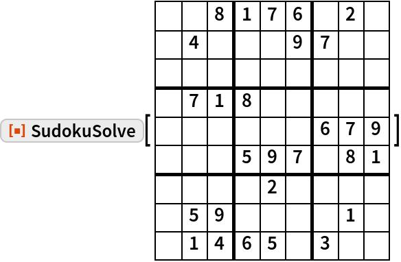 "ResourceFunction[""SudokuSolve""][ {   { ,  , 8, 1, 7, 6,  , 2,  },   { , 4,  ,  ,  , 9, 7,  ,  },   { ,  ,  ,  ,  ,  ,  ,  ,  },   { , 7, 1, 8,  ,  ,  ,  ,  },   { ,  ,  ,  ,  ,  , 6, 7, 9},   { ,  ,  , 5, 9, 7,  , 8, 1},   { ,  ,  ,  , 2,  ,  ,  ,  },   { , 5, 9,  ,  ,  ,  , 1,  },   { , 1, 4, 6, 5,  , 3,  ,  }  } ]"