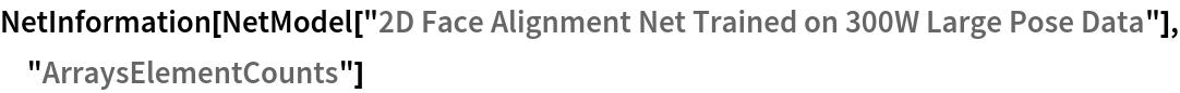 "NetInformation[  NetModel[""2D Face Alignment Net Trained on 300W Large Pose Data""], \ ""ArraysElementCounts""]"