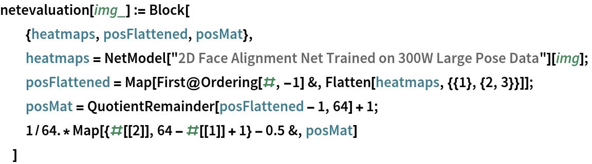 "netevaluation[img_] := Block[   {heatmaps, posFlattened, posMat},   heatmaps = NetModel[""2D Face Alignment Net Trained on 300W Large Pose Data""][     img];   posFlattened = Map[First@Ordering[#, -1] &, Flatten[heatmaps, {{1}, {2, 3}}]];   posMat = QuotientRemainder[posFlattened - 1, 64] + 1;   1/64.*Map[{#[[2]], 64 - #[[1]] + 1} - 0.5 &, posMat]   ]"