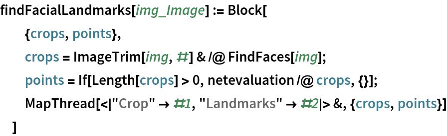 "findFacialLandmarks[img_Image] := Block[   {crops, points},   crops = ImageTrim[img, #] & /@ FindFaces[img];   points = If[Length[crops] > 0, netevaluation /@ crops, {}];   MapThread[<|""Crop"" -> #1, ""Landmarks"" -> #2|> &, {crops, points}]   ]"