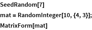 SeedRandom[7] mat = RandomInteger[10, {4, 3}]; MatrixForm[mat]