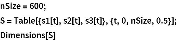 nSize = 600; S = Table[{s1[t], s2[t], s3[t]}, {t, 0, nSize, 0.5}]; Dimensions[S]